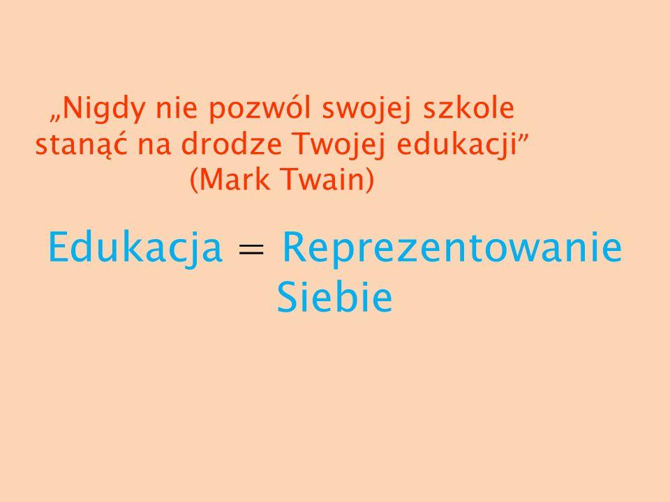 Nigdy nie pozwól swojej szkole stanąć na drodze Twojej edukacji (Mark Twain) Edukacja = Reprezentowanie Siebie