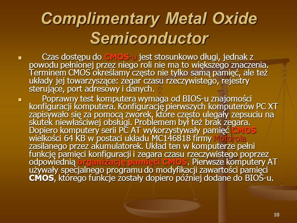 10 Complimentary Metal Oxide Semiconductor Czas dostępu do CMOS-u jest stosunkowo długi, jednak z powodu pełnionej przez niego roli nie ma to większeg