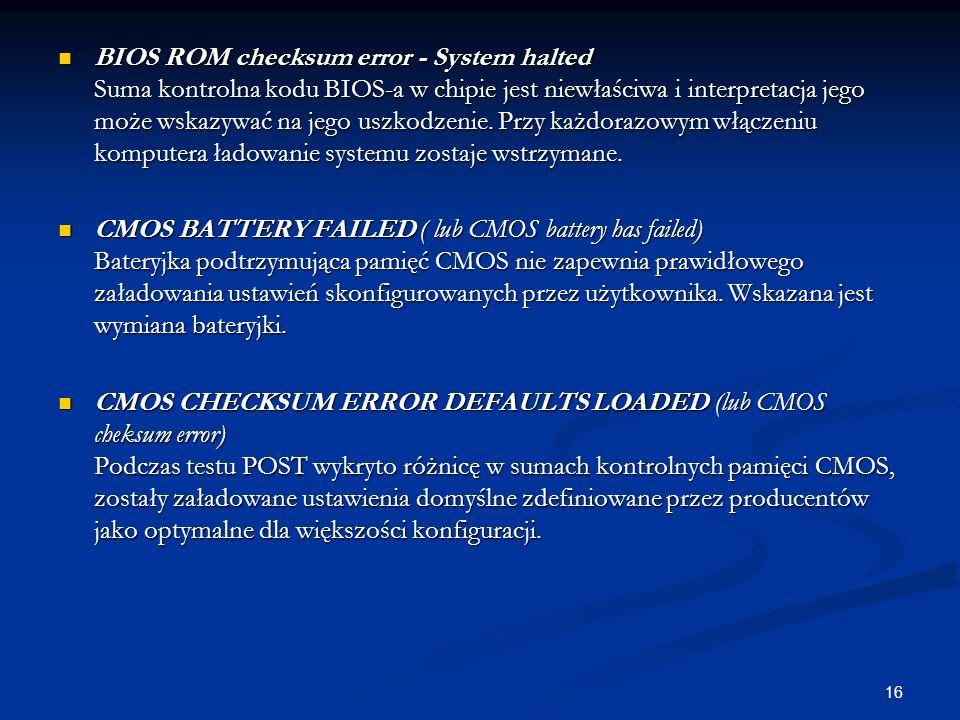 16 BIOS ROM checksum error - System halted Suma kontrolna kodu BIOS-a w chipie jest niewłaściwa i interpretacja jego może wskazywać na jego uszkodzeni