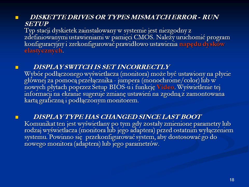 18 DISKETTE DRIVES OR TYPES MISMATCH ERROR - RUN SETUP Typ stacji dyskietek zainstalowany w systemie jest niezgodny z zdefiniowanymi ustawieniami w pa