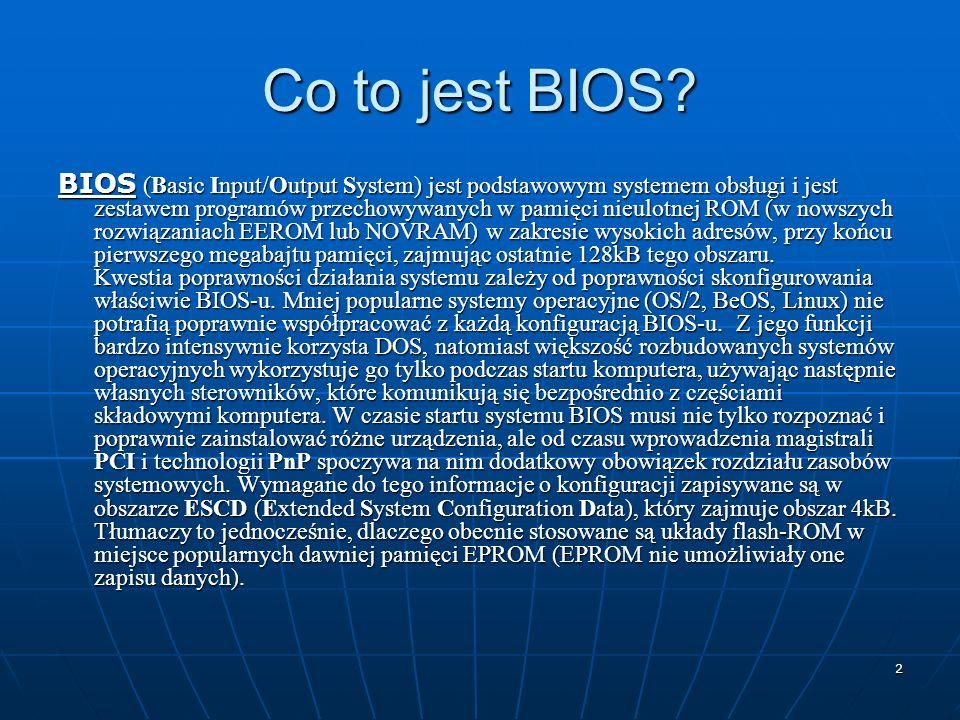 2 Co to jest BIOS? BIOS (Basic Input/Output System) jest podstawowym systemem obsługi i jest zestawem programów przechowywanych w pamięci nieulotnej R