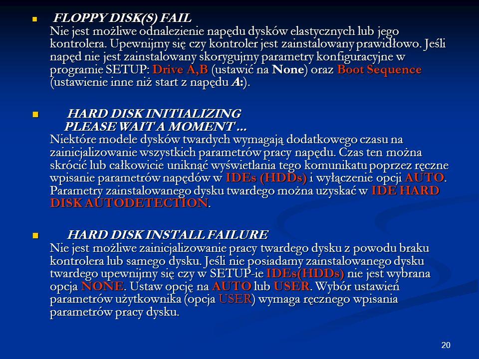 20 FLOPPY DISK(S) FAIL Nie jest możliwe odnalezienie napędu dysków elastycznych lub jego kontrolera. Upewnijmy się czy kontroler jest zainstalowany pr