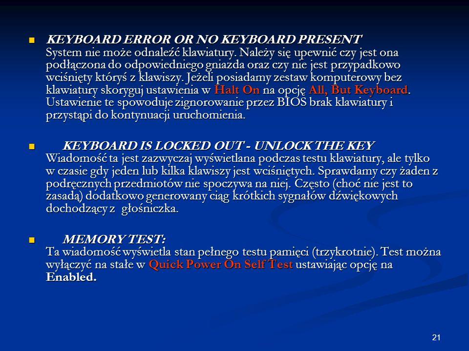 21 KEYBOARD ERROR OR NO KEYBOARD PRESENT System nie może odnaleźć klawiatury. Należy się upewnić czy jest ona podłączona do odpowiedniego gniazda oraz