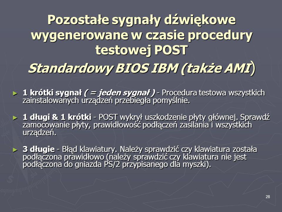 28 Pozostałe sygnały dźwiękowe wygenerowane w czasie procedury testowej POST Standardowy BIOS IBM (także AMI ) 1 krótki sygnał ( = jeden sygnał ) - Pr
