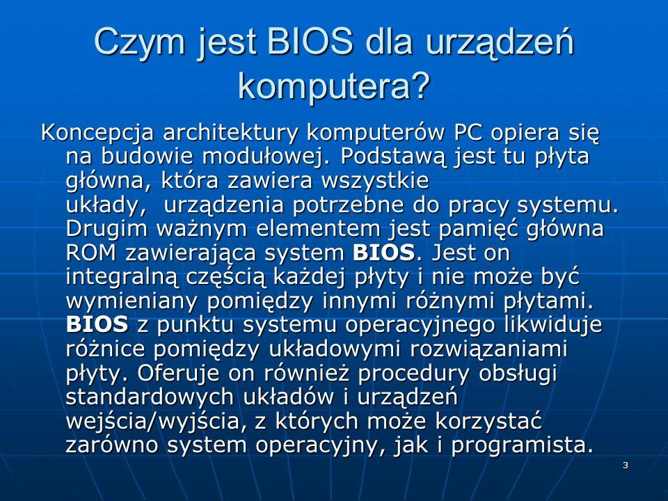 3 Czym jest BIOS dla urządzeń komputera? Koncepcja architektury komputerów PC opiera się na budowie modułowej. Podstawą jest tu płyta główna, która za