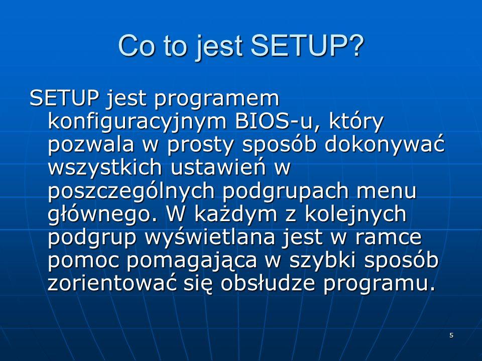 5 Co to jest SETUP? SETUP jest programem konfiguracyjnym BIOS-u, który pozwala w prosty sposób dokonywać wszystkich ustawień w poszczególnych podgrupa