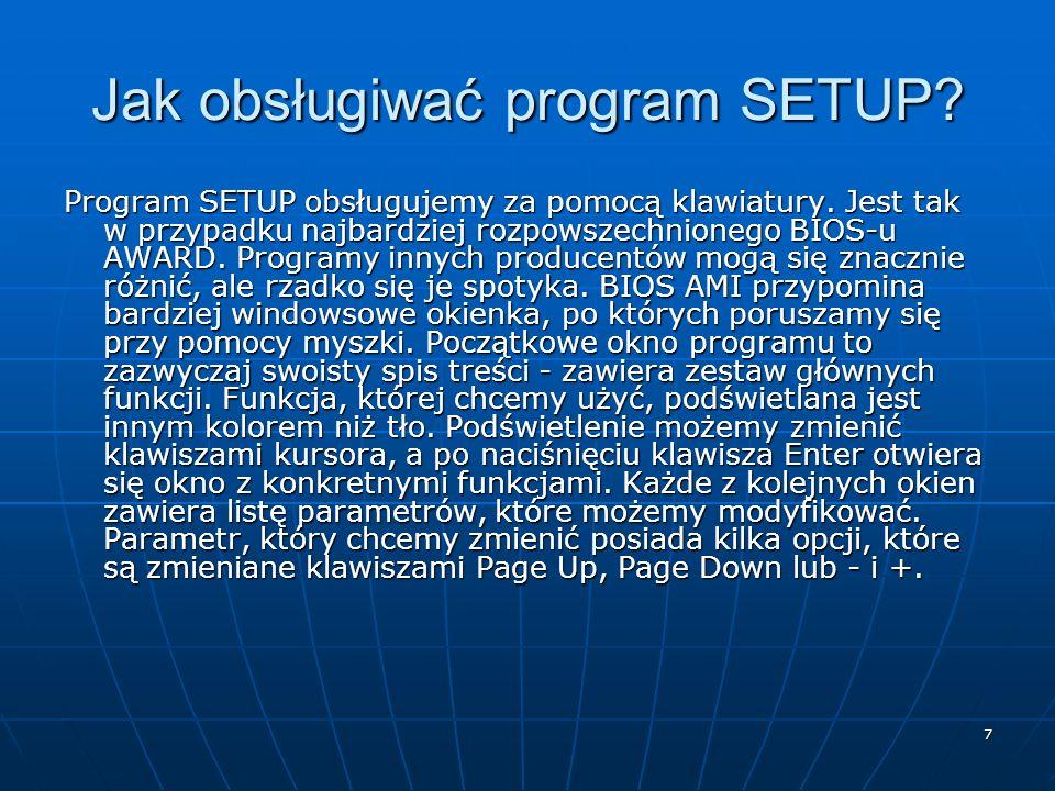 7 Jak obsługiwać program SETUP? Program SETUP obsługujemy za pomocą klawiatury. Jest tak w przypadku najbardziej rozpowszechnionego BIOS-u AWARD. Prog