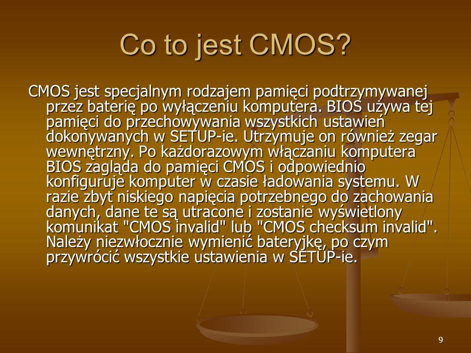9 Co to jest CMOS? CMOS jest specjalnym rodzajem pamięci podtrzymywanej przez baterię po wyłączeniu komputera. BIOS używa tej pamięci do przechowywani