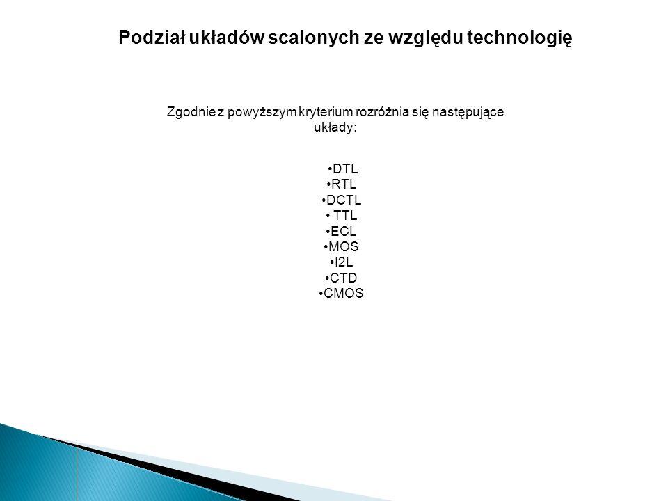 Podział układów scalonych ze względu technologię Zgodnie z powyższym kryterium rozróżnia się następujące układy: DTL RTL DCTL TTL ECL MOS I2L CTD CMOS