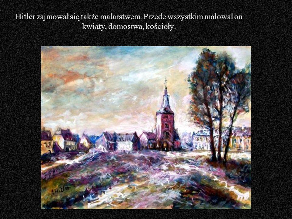 Hitler zajmował się także malarstwem. Przede wszystkim malował on kwiaty, domostwa, kościoły.