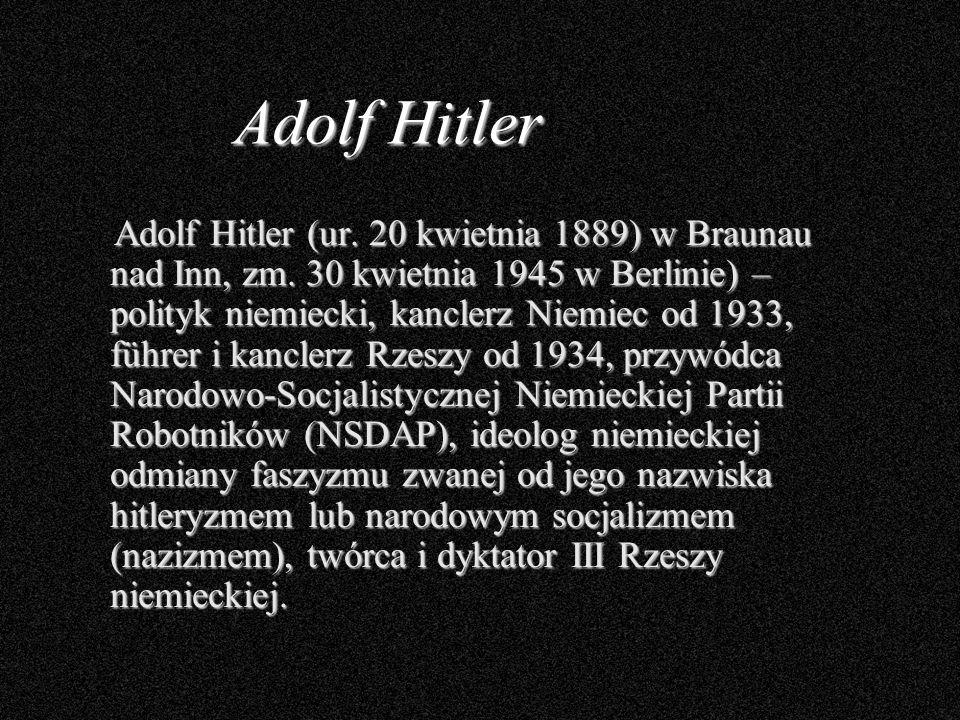 Adolf Hitler Adolf Hitler (ur. 20 kwietnia 1889) w Braunau nad Inn, zm. 30 kwietnia 1945 w Berlinie) – polityk niemiecki, kanclerz Niemiec od 1933, fü