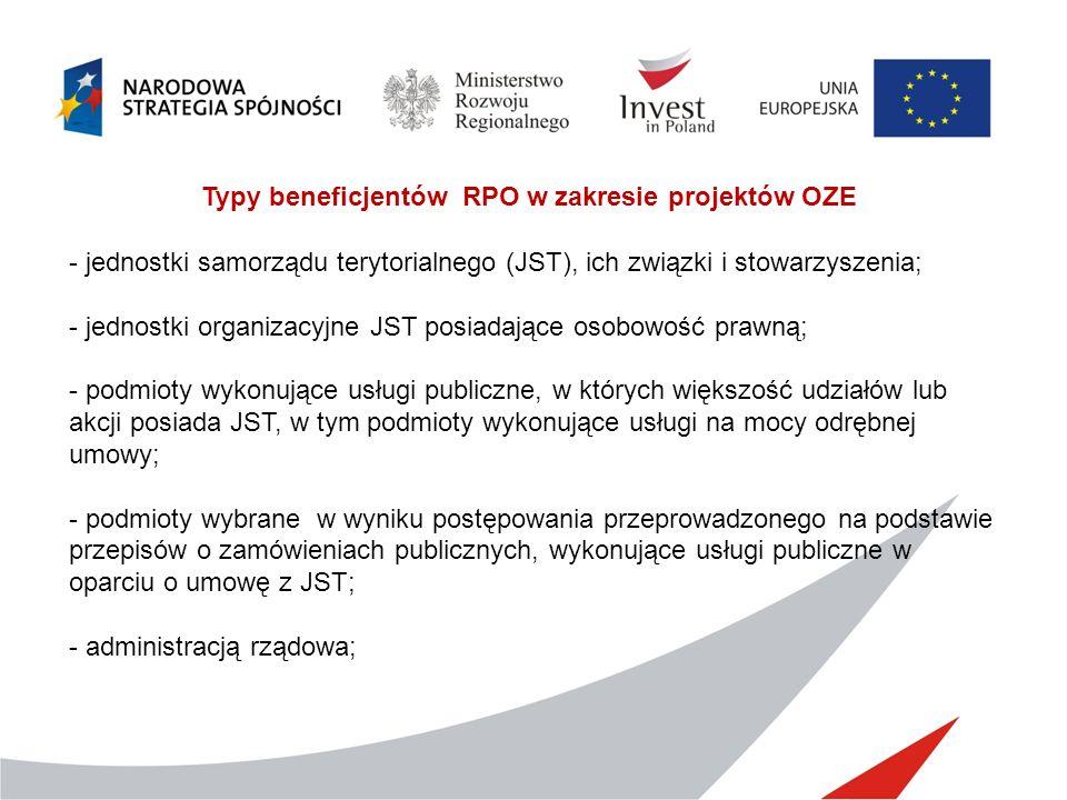 Typy beneficjentów RPO w zakresie projektów OZE - jednostki samorządu terytorialnego (JST), ich związki i stowarzyszenia; - jednostki organizacyjne JST posiadające osobowość prawną; - podmioty wykonujące usługi publiczne, w których większość udziałów lub akcji posiada JST, w tym podmioty wykonujące usługi na mocy odrębnej umowy; - podmioty wybrane w wyniku postępowania przeprowadzonego na podstawie przepisów o zamówieniach publicznych, wykonujące usługi publiczne w oparciu o umowę z JST; - administracją rządowa;