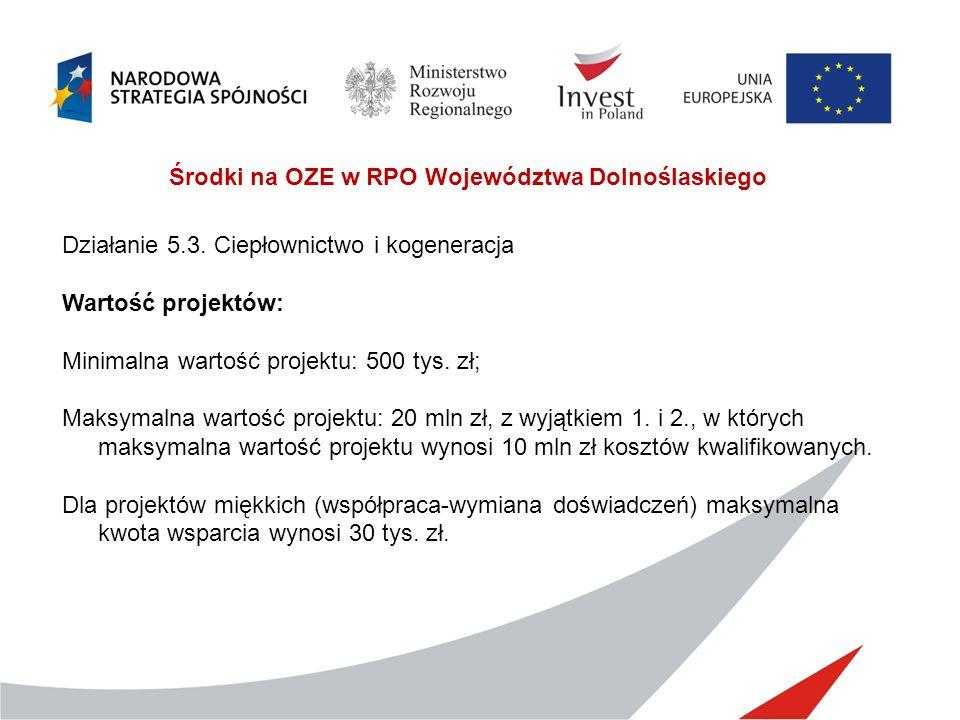 Środki na OZE w RPO Województwa Dolnoślaskiego Działanie 5.3. Ciepłownictwo i kogeneracja Wartość projektów: Minimalna wartość projektu: 500 tys. zł;