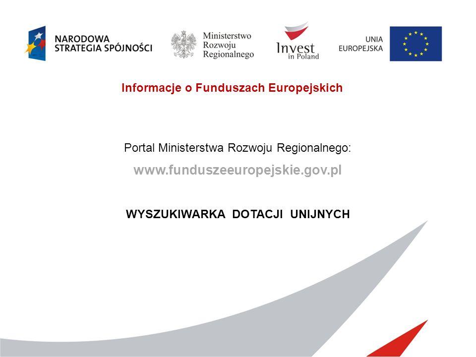 Informacje o Funduszach Europejskich Portal Ministerstwa Rozwoju Regionalnego: www.funduszeeuropejskie.gov.pl WYSZUKIWARKA DOTACJI UNIJNYCH