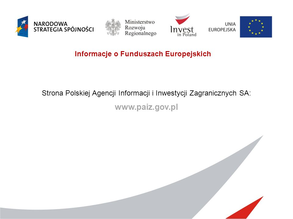 Informacje o Funduszach Europejskich Strona Polskiej Agencji Informacji i Inwestycji Zagranicznych SA: www.paiz.gov.pl