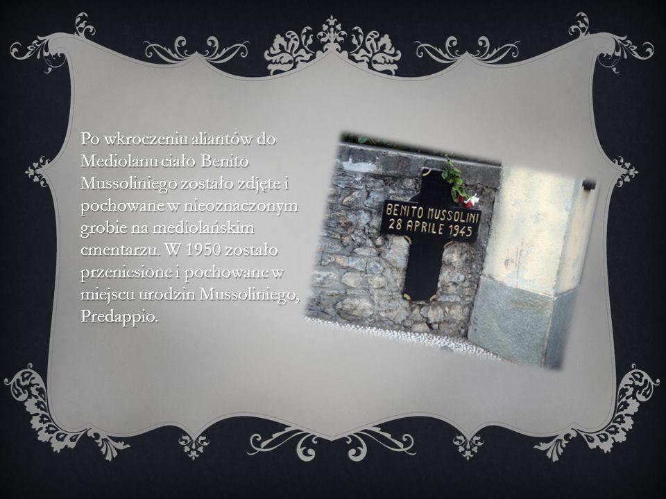Po wkroczeniu aliantów do Mediolanu ciało Benito Mussoliniego zostało zdjęte i pochowane w nieoznaczonym grobie na mediolańskim cmentarzu. W 1950 zost