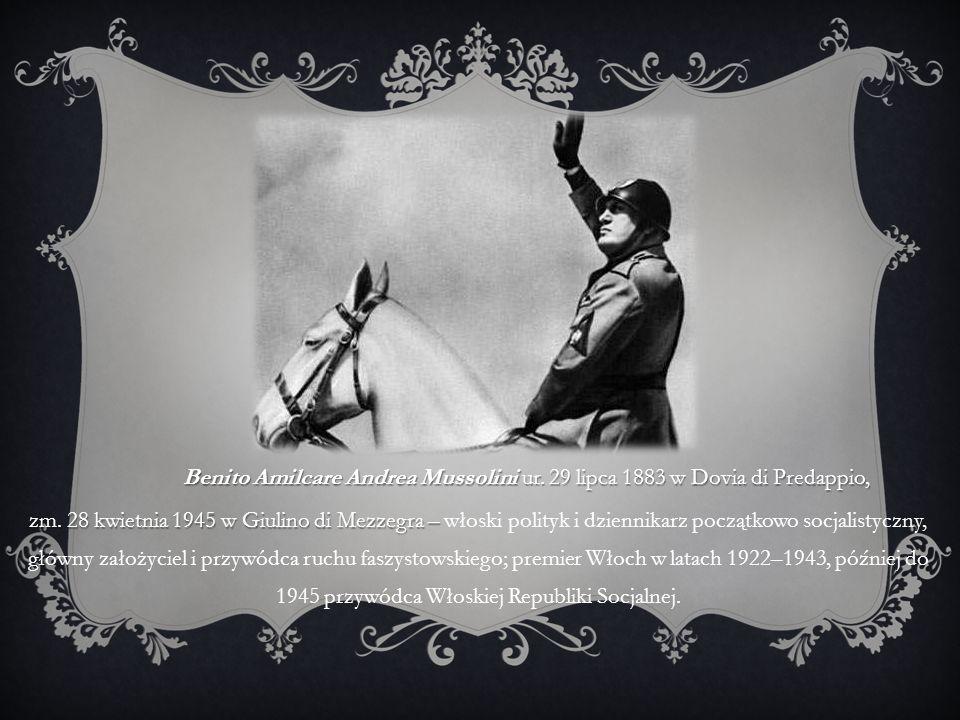 Benito Amilcare Andrea Mussolini ur. 29 lipca 1883 w Dovia di Predappio, zm. 28 kwietnia 1945 w Giulino di Mezzegra – zm. 28 kwietnia 1945 w Giulino d