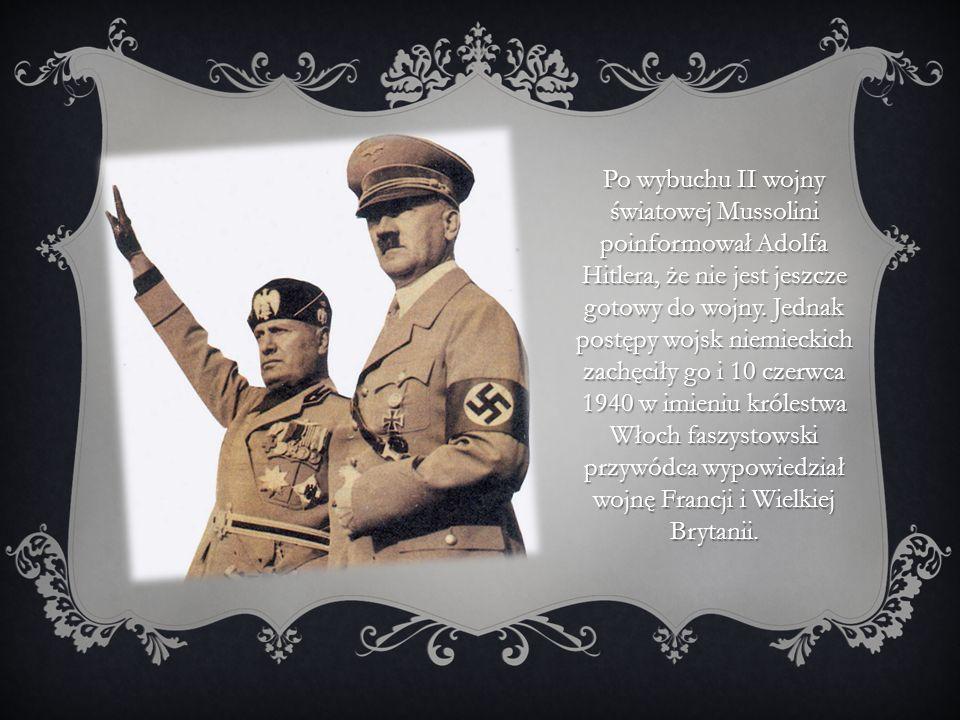 Po wybuchu II wojny światowej Mussolini poinformował Adolfa Hitlera, że nie jest jeszcze gotowy do wojny. Jednak postępy wojsk niemieckich zachęciły g