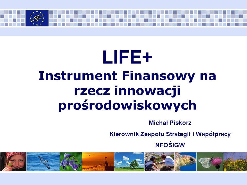 LIFE+ Instrument Finansowy na rzecz innowacji prośrodowiskowych Michał Piskorz Kierownik Zespołu Strategii i Współpracy NFOŚiGW