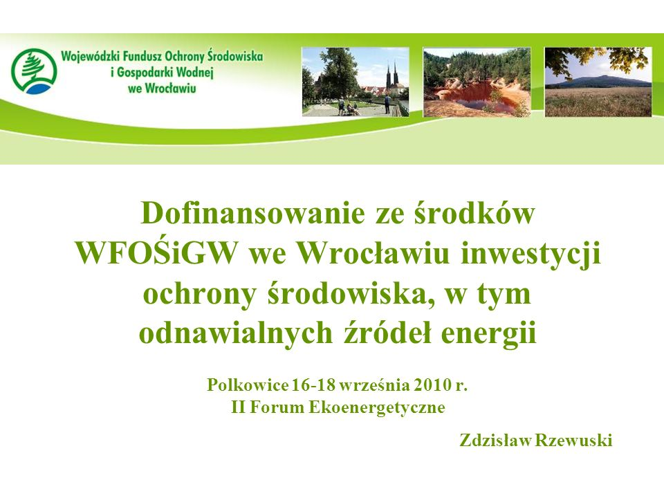 1 Dofinansowanie ze środków WFOŚiGW we Wrocławiu inwestycji ochrony środowiska, w tym odnawialnych źródeł energii Polkowice 16-18 września 2010 r. II