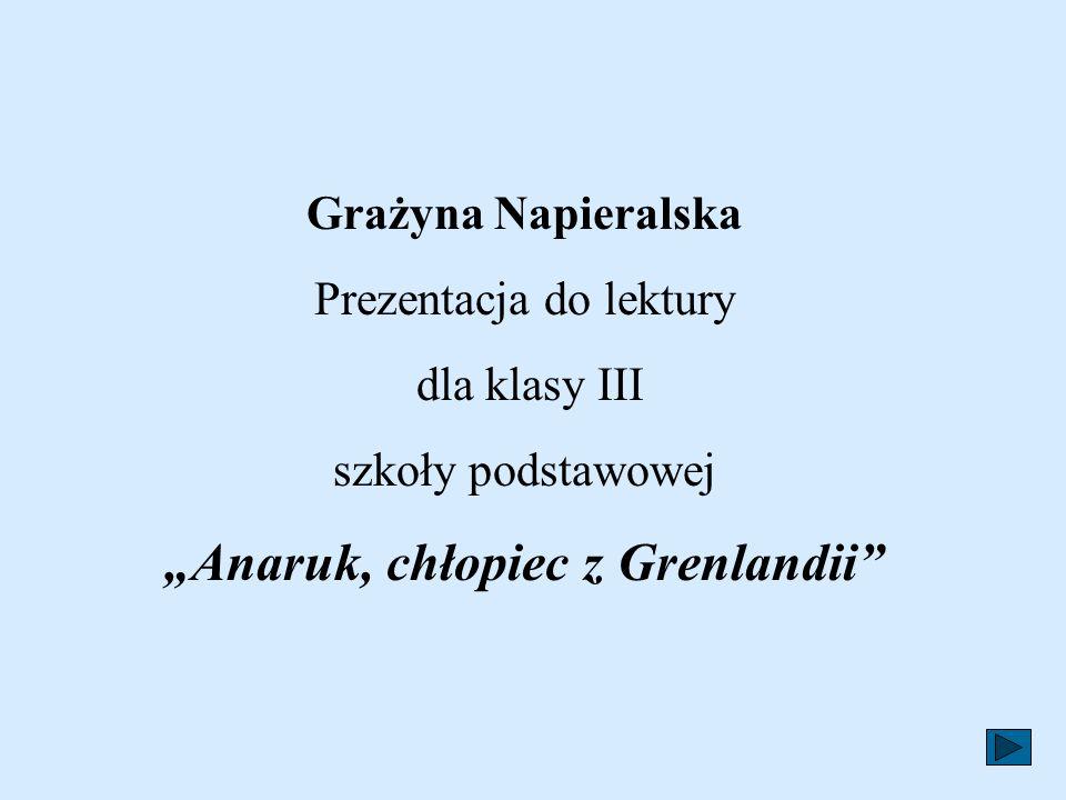 Grażyna Napieralska Prezentacja do lektury dla klasy III szkoły podstawowej Anaruk, chłopiec z Grenlandii