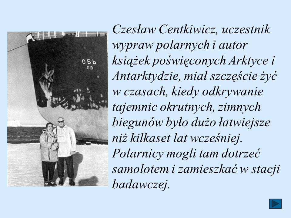 Czesław Centkiwicz, uczestnik wypraw polarnych i autor książek poświęconych Arktyce i Antarktydzie, miał szczęście żyć w czasach, kiedy odkrywanie tajemnic okrutnych, zimnych biegunów było dużo łatwiejsze niż kilkaset lat wcześniej.