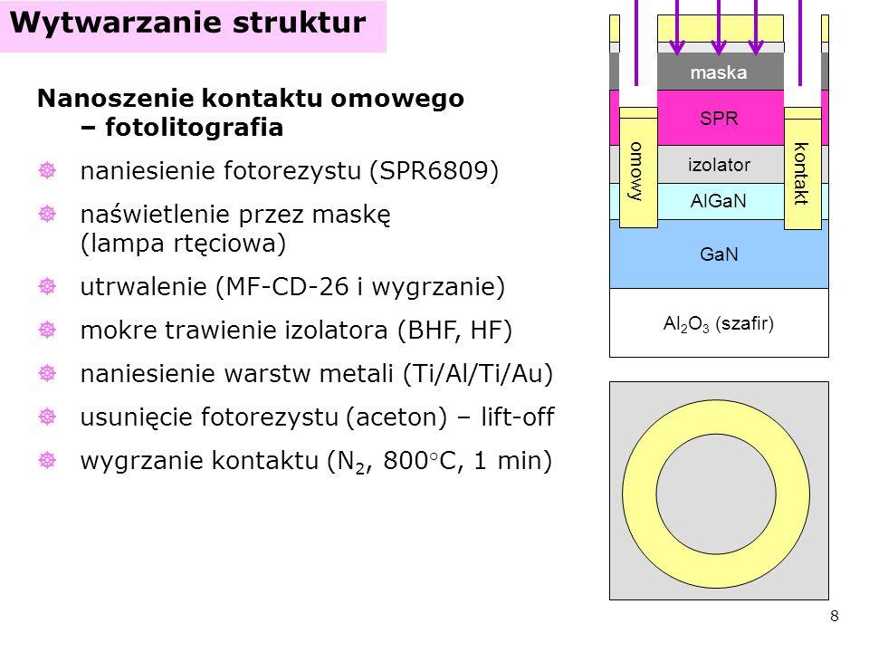 9 Wytwarzanie struktur bramka GaN AlGaN Al 2 O 3 (szafir) izolator kontakt omowy Nanoszenie bramki – druga fotolitografia jak poprzednio, ale bez trawienia izolatora wygrzanie kontaktu (N 2, 400 ° C, 10 min) średnica: 200-600 µm