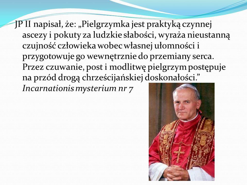 JP II napisał, że: Pielgrzymka jest praktyką czynnej ascezy i pokuty za ludzkie słabości, wyraża nieustanną czujność człowieka wobec własnej ułomności