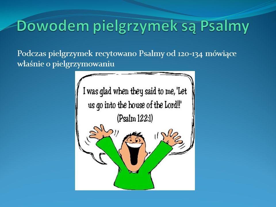 Podczas pielgrzymek recytowano Psalmy od 120-134 mówiące właśnie o pielgrzymowaniu