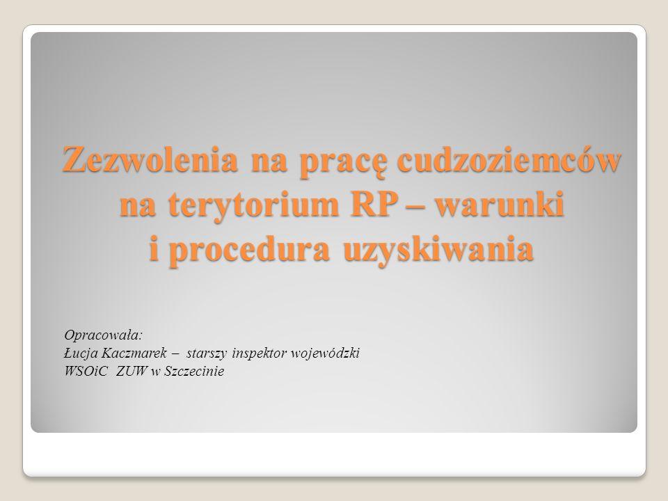 Zezwolenia na pracę cudzoziemców na terytorium RP – warunki i procedura uzyskiwania Opracowała: Łucja Kaczmarek – starszy inspektor wojewódzki WSOiC Z