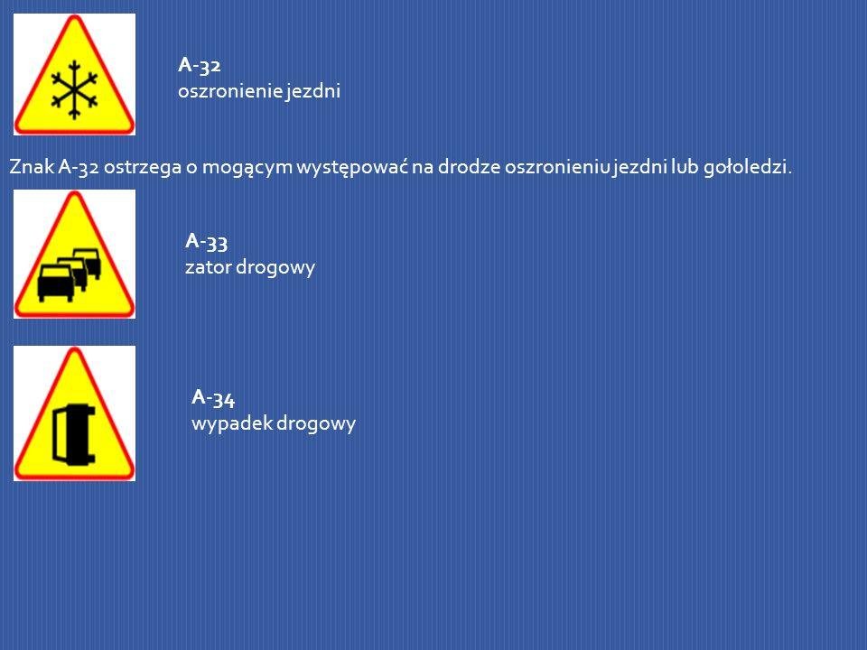 A-32 oszronienie jezdni Znak A-32 ostrzega o mogącym występować na drodze oszronieniu jezdni lub gołoledzi. A-33 zator drogowy A-34 wypadek drogowy