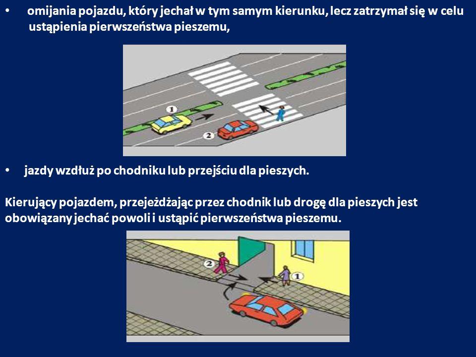 omijania pojazdu, który jechał w tym samym kierunku, lecz zatrzymał się w celu ustąpienia pierwszeństwa pieszemu, jazdy wzdłuż po chodniku lub przejśc