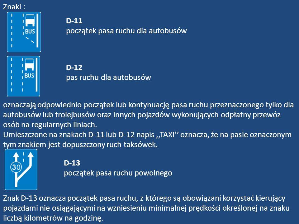 D-11 początek pasa ruchu dla autobusów D-12 pas ruchu dla autobusów Znaki : oznaczają odpowiednio początek lub kontynuację pasa ruchu przeznaczonego t