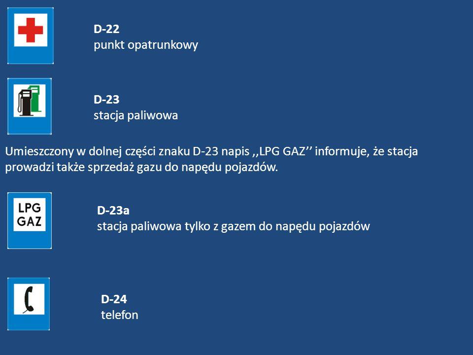 D-22 punkt opatrunkowy D-23 stacja paliwowa Umieszczony w dolnej części znaku D-23 napis,,LPG GAZ informuje, że stacja prowadzi także sprzedaż gazu do
