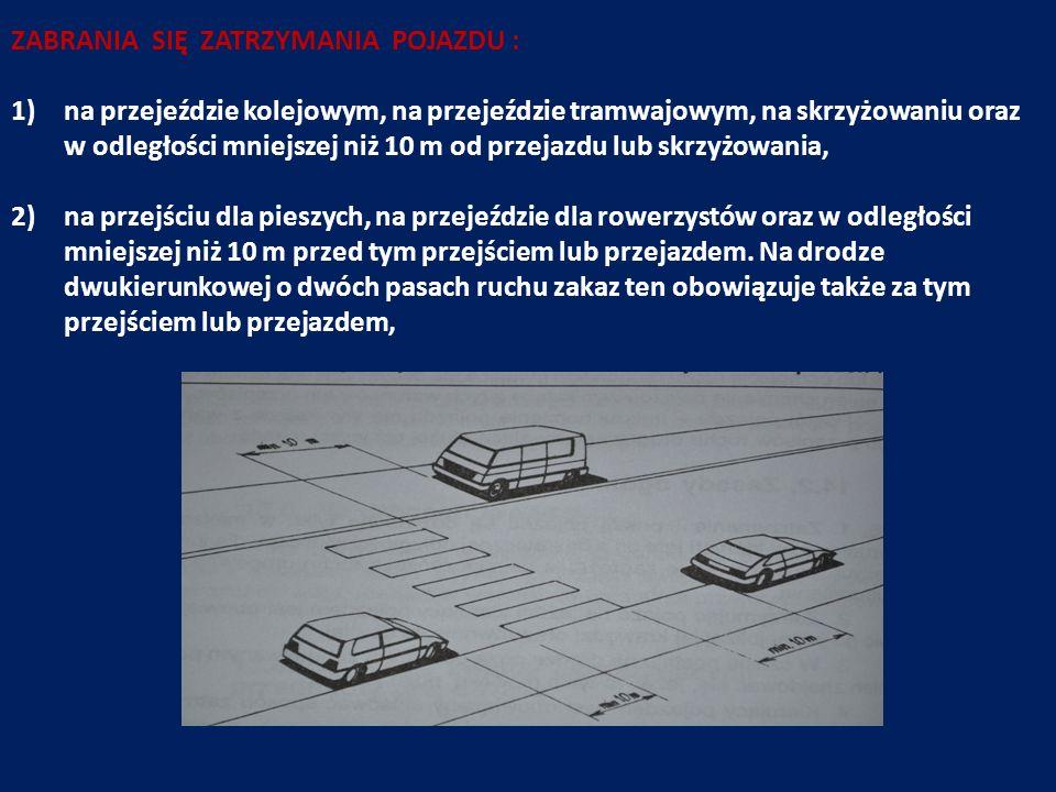 ZABRANIA SIĘ ZATRZYMANIA POJAZDU : 1)na przejeździe kolejowym, na przejeździe tramwajowym, na skrzyżowaniu oraz w odległości mniejszej niż 10 m od prz