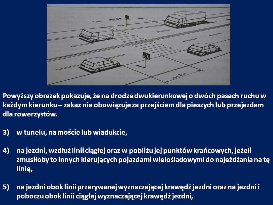 6)w odległości mniejszej niż 10 m od przedniej strony znaku lub sygnału drogowego, jeżeli zostałyby one zasłonięte przez pojazd, 7)na jezdni przy jej lewej krawędzi, z wyjątkiem zatrzymania lub postoju pojazdu na obszarze zabudowanym na drodze jednokierunkowej lub na jezdni dwukierunkowej o małym natężeniu ruchu, 8)na pasie między jezdniami, 9)w odległości mniejszej, niż 15 m od słupka lub tablicy oznaczającej przystanek, a na przystanku z zatoką – na całej jej długości, 10)w odległości mniejszej niż 15 m od punktów krańcowych wysepki, jeżeli jezdnia z prawej jej strony ma tylko jeden pas ruchu,