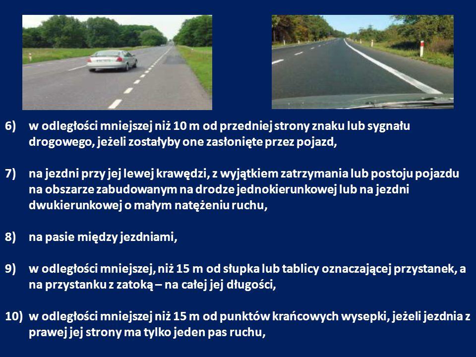 6)w odległości mniejszej niż 10 m od przedniej strony znaku lub sygnału drogowego, jeżeli zostałyby one zasłonięte przez pojazd, 7)na jezdni przy jej