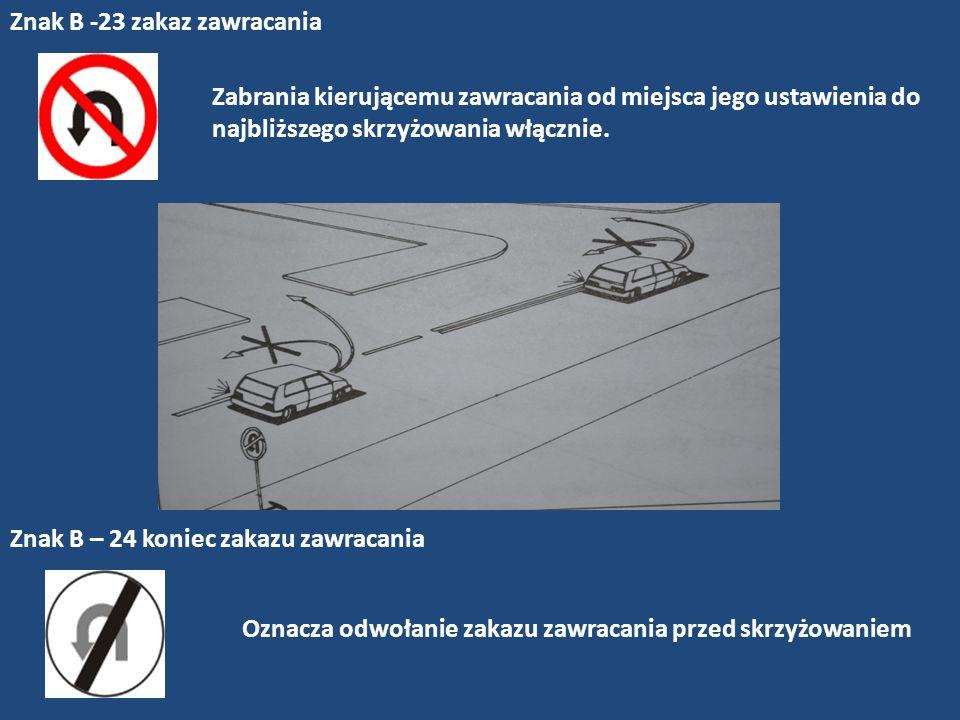 Znak B -23 zakaz zawracania Zabrania kierującemu zawracania od miejsca jego ustawienia do najbliższego skrzyżowania włącznie. Znak B – 24 koniec zakaz
