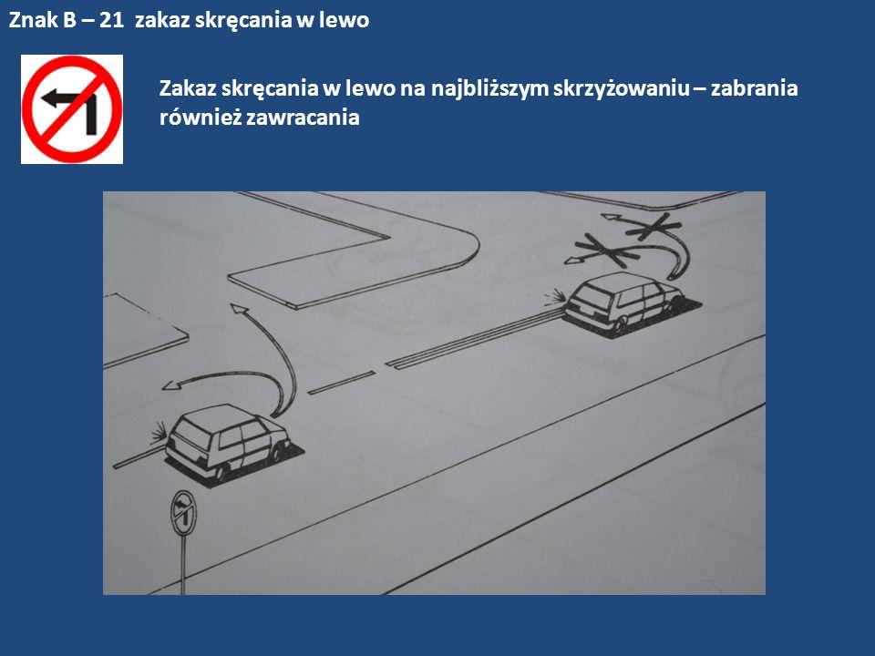 Znak B – 21 zakaz skręcania w lewo Zakaz skręcania w lewo na najbliższym skrzyżowaniu – zabrania również zawracania
