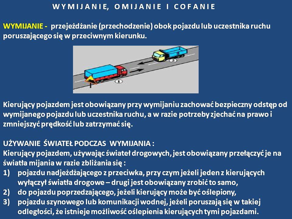 OMIJANIE - przejeżdżanie (przechodzenie) obok nie poruszającego się pojazdu, uczestnika ruchu lub przeszkody Kierujący pojazdem jest obowiązany przy omijaniu zachować bezpieczny odstęp od omijanego pojazdu, uczestnika ruchu lub przeszkody, a w razie potrzeby zmniejszyć prędkość.