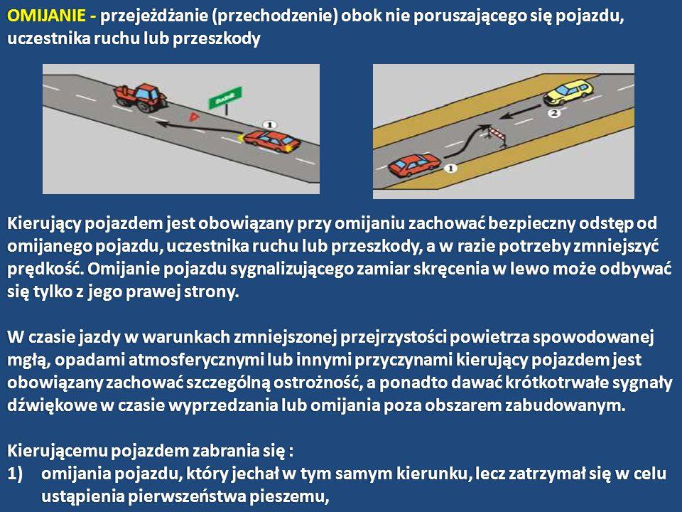 OMIJANIE - przejeżdżanie (przechodzenie) obok nie poruszającego się pojazdu, uczestnika ruchu lub przeszkody Kierujący pojazdem jest obowiązany przy o