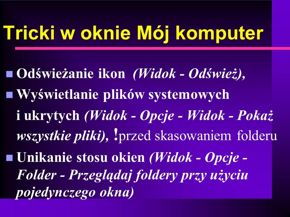 Tricki w oknie Mój komputer n Odświeżanie ikon (Widok - Odśwież), n Wyświetlanie plików systemowych i ukrytych (Widok - Opcje - Widok - Pokaż wszystki