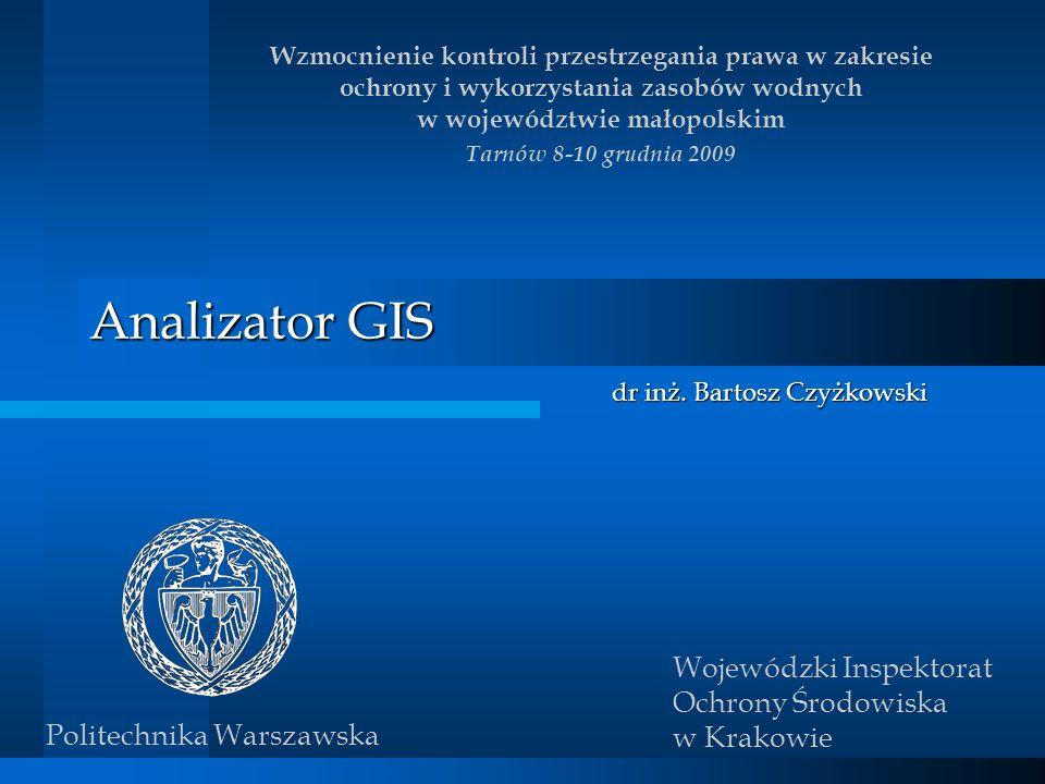 Analizator GIS dr inż. Bartosz Czyżkowski Wzmocnienie kontroli przestrzegania prawa w zakresie ochrony i wykorzystania zasobów wodnych w województwie