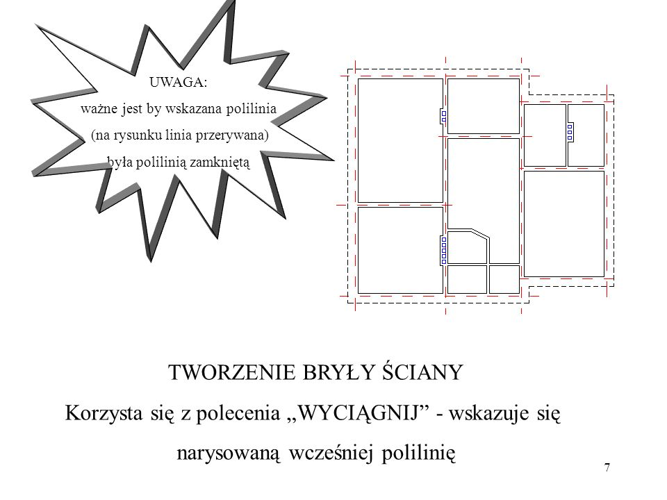 7 TWORZENIE BRYŁY ŚCIANY Korzysta się z polecenia WYCIĄGNIJ - wskazuje się narysowaną wcześniej polilinię UWAGA: ważne jest by wskazana polilinia (na