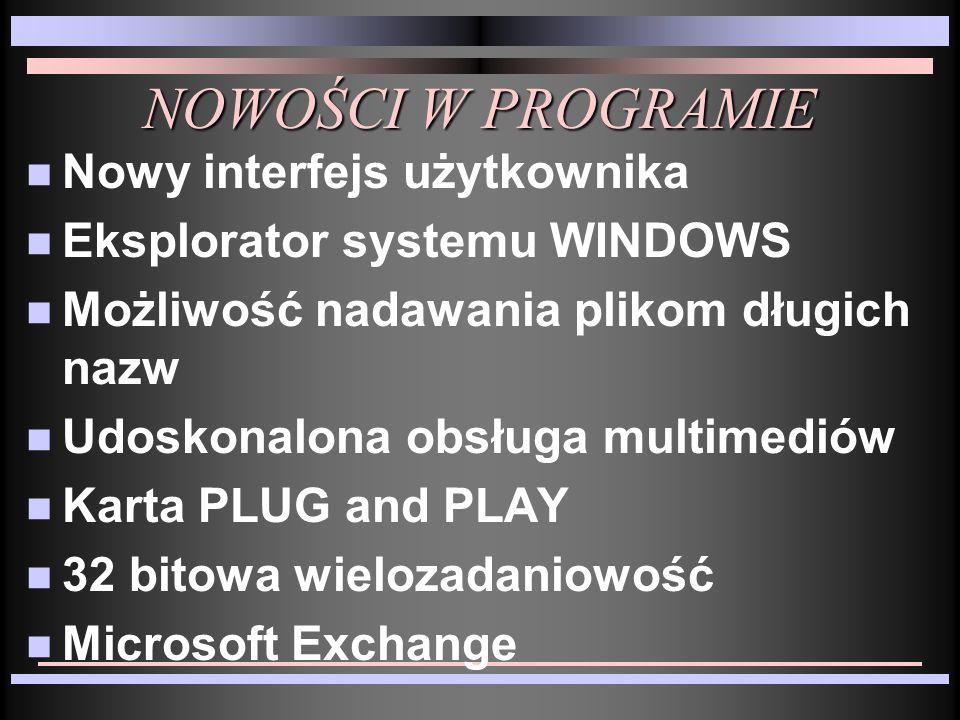 NOWOŚCI W PROGRAMIE n Nowy interfejs użytkownika n Eksplorator systemu WINDOWS n Możliwość nadawania plikom długich nazw n Udoskonalona obsługa multimediów n Karta PLUG and PLAY n 32 bitowa wielozadaniowość n Microsoft Exchange