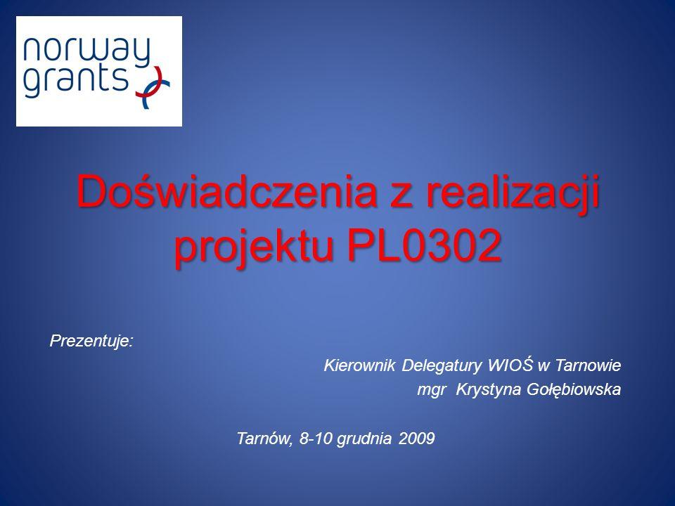 Doświadczenia z realizacji projektu PL0302 Prezentuje: Kierownik Delegatury WIOŚ w Tarnowie mgr Krystyna Gołębiowska Tarnów, 8-10 grudnia 2009