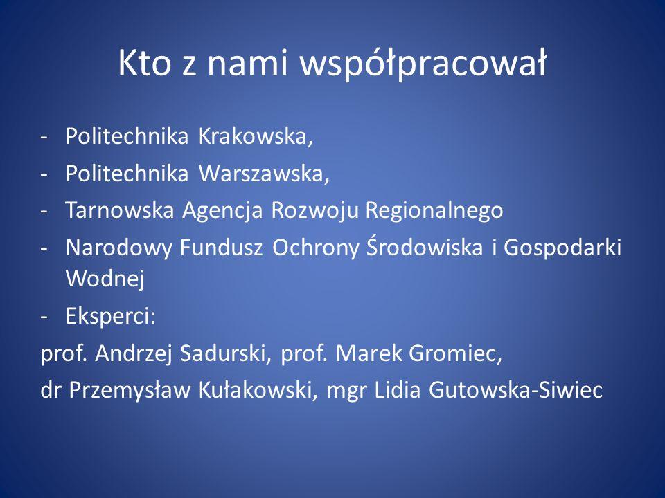 Kto z nami współpracował -Politechnika Krakowska, -Politechnika Warszawska, -Tarnowska Agencja Rozwoju Regionalnego -Narodowy Fundusz Ochrony Środowis