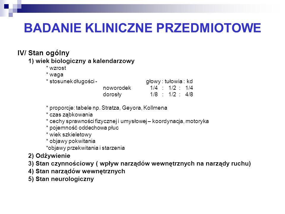 BADANIE KLINICZNE PRZEDMIOTOWE IV/ Stan ogólny 1) wiek biologiczny a kalendarzowy * wzrost * waga * stosunek długości - głowy : tułowia : kd noworodek