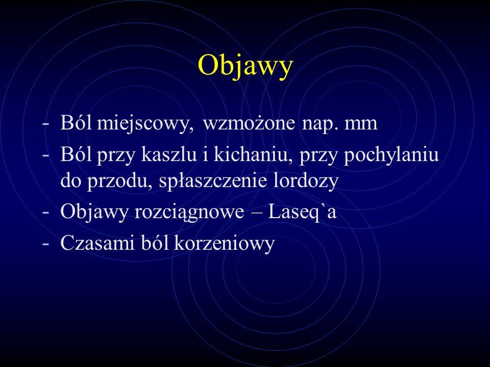 Objawy - Ból miejscowy, wzmożone nap. mm - Ból przy kaszlu i kichaniu, przy pochylaniu do przodu, spłaszczenie lordozy - Objawy rozciągnowe – Laseq`a