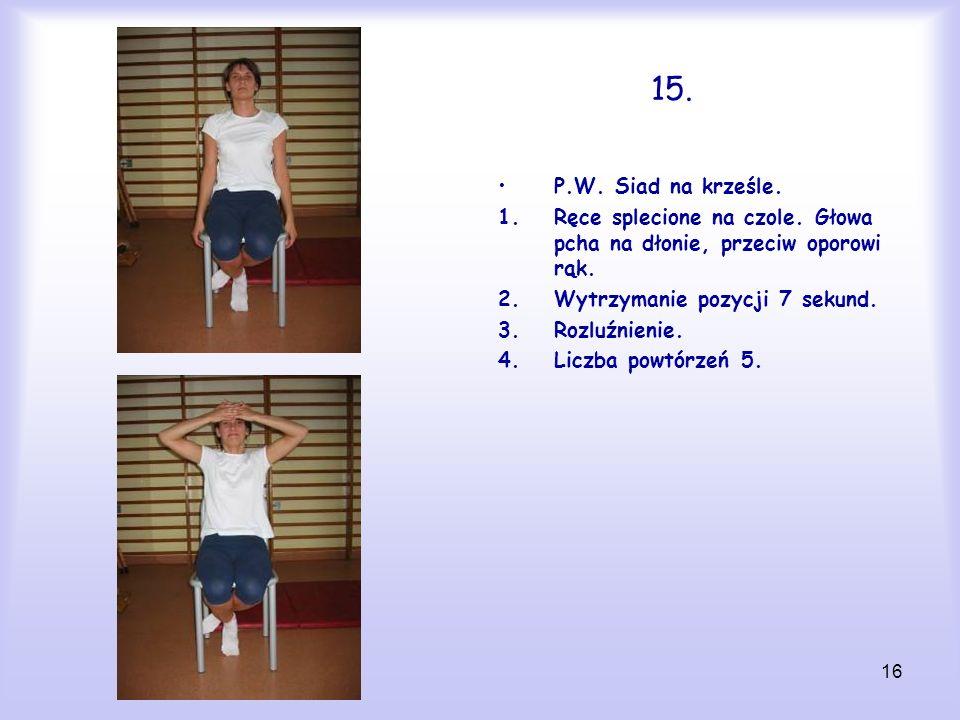 16 15. P.W. Siad na krześle. 1.Ręce splecione na czole. Głowa pcha na dłonie, przeciw oporowi rąk. 2.Wytrzymanie pozycji 7 sekund. 3.Rozluźnienie. 4.L